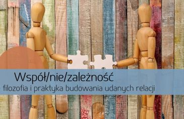 Współ/nie/zależność – filozofia i praktyka budowania udanych relacji